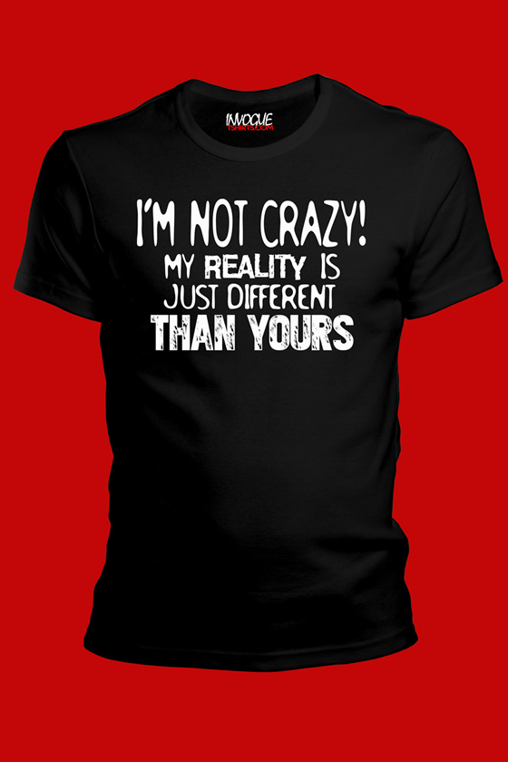 I'm Not Crazy My Reality is Just Different Than Yours