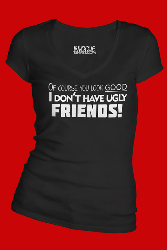 Of Course You Look Good I Dont Have Ugly Friends